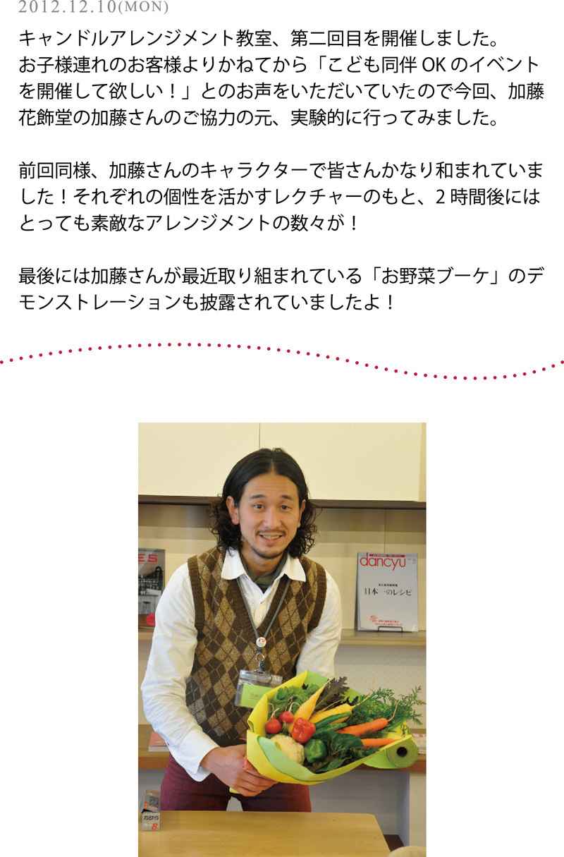 2012.12.10(MON)キャンドルアレンジメント教室、第二回目を開催しました。<br />お子様連れのお客様よりかねてから「こども同伴OKのイベントを開催して欲しい!」とのお声をいただいていたので<br />今回、加藤花飾堂の加藤さんのご協力の元、実験的に行ってみました。<br />前回同様、加藤さんのキャラクターで皆さんかなり和まれていました!<br />それぞれの個性を活かすレクチャーのもと、2時間後にはとっても素敵なアレンジメントの数々が!<br />最後には加藤さんが最近取り組まれている<br />「お野菜ブーケ」のデモンストレーションも披露されていましたよ!